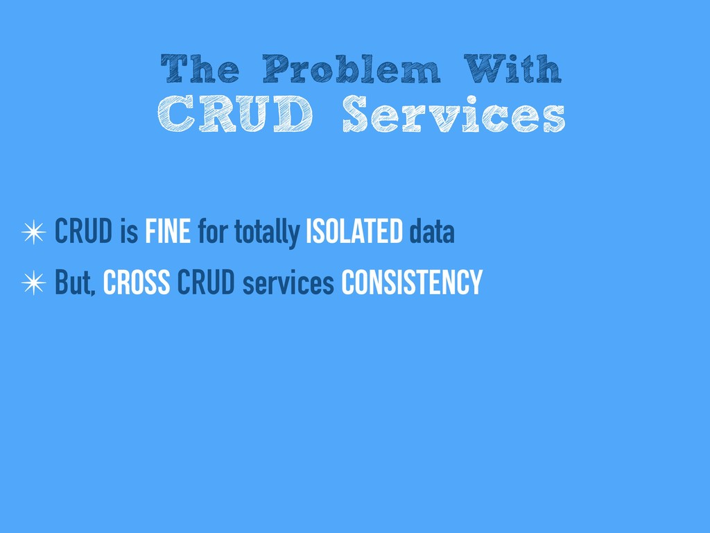 ✴ CRUD is fine for totally isolated data ✴ But,...