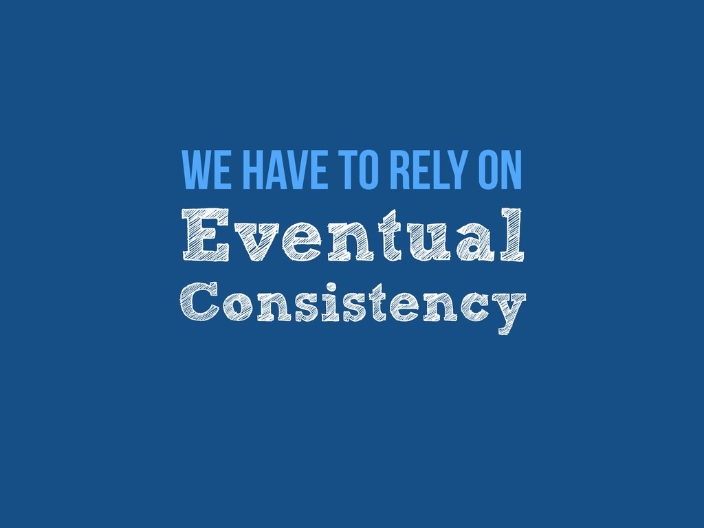 Eventual Consistency We have to rely on