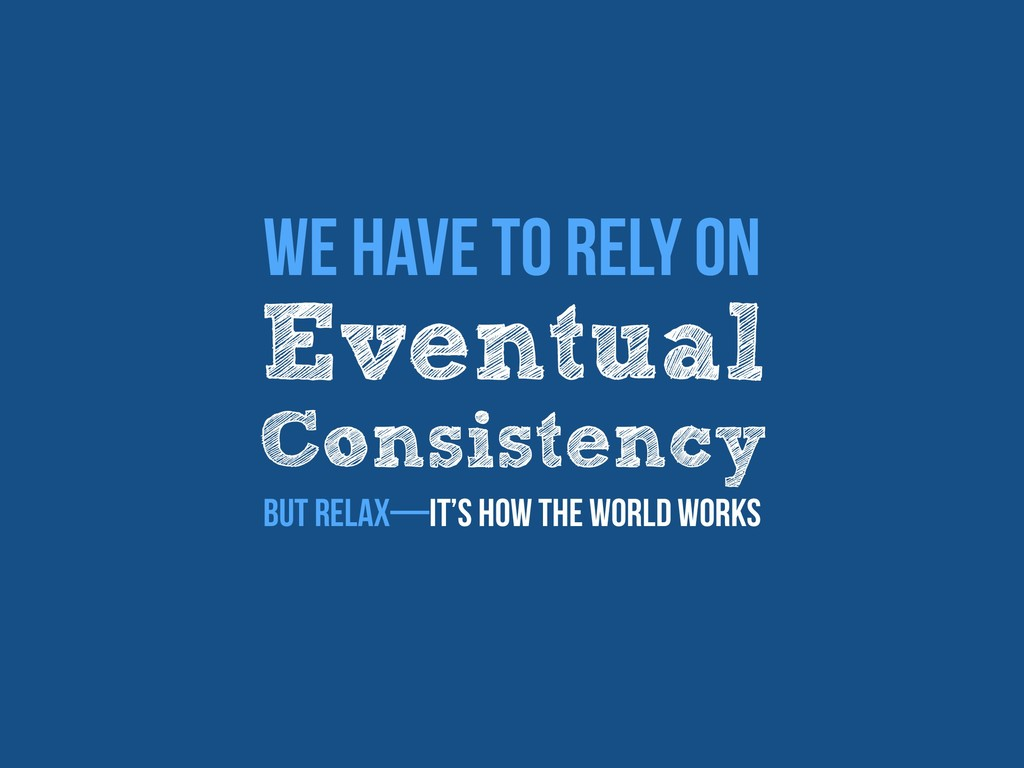 Eventual Consistency We have to rely on But rel...