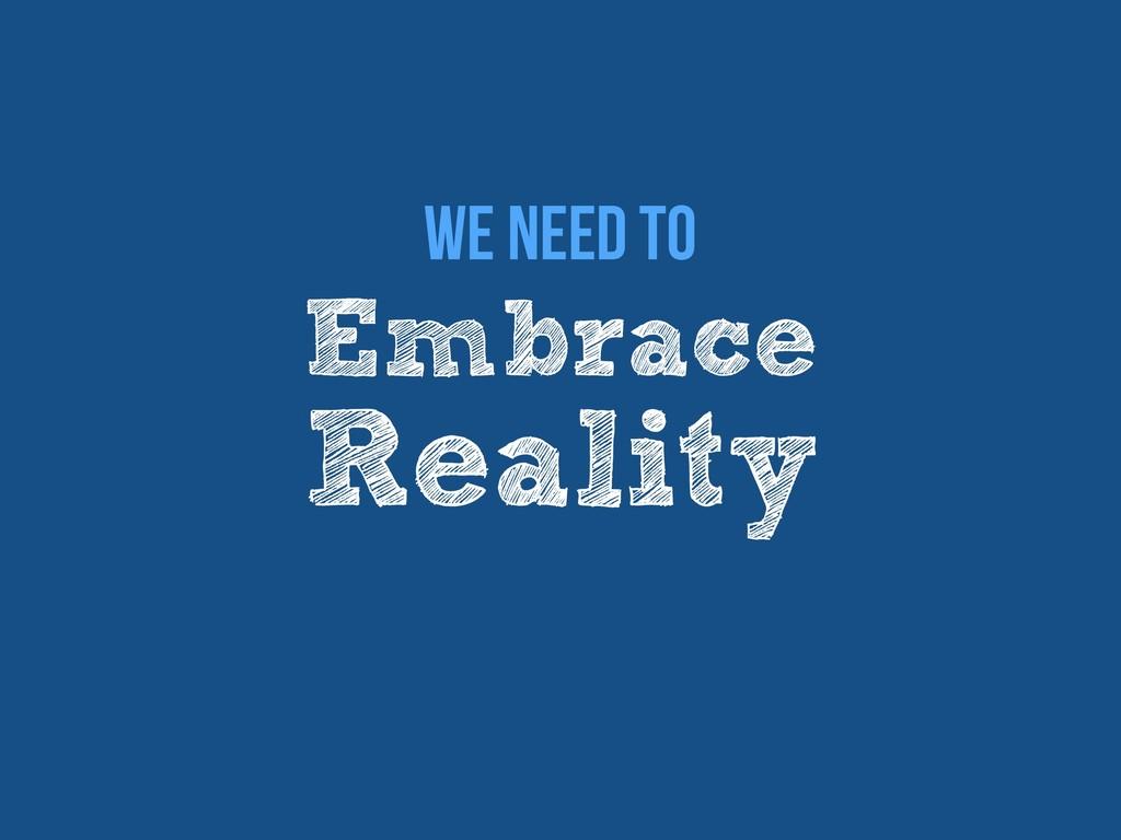 Embrace Reality We Need to