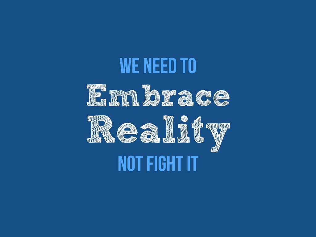 Embrace Reality We Need to Not Fight it