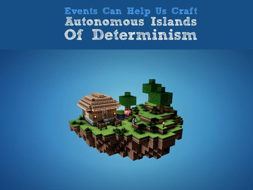 Events Can Help Us Craft Autonomous Islands Of ...