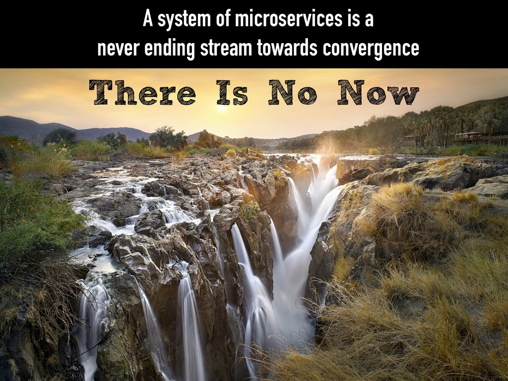 There Is No Now A system of microservices is a ...