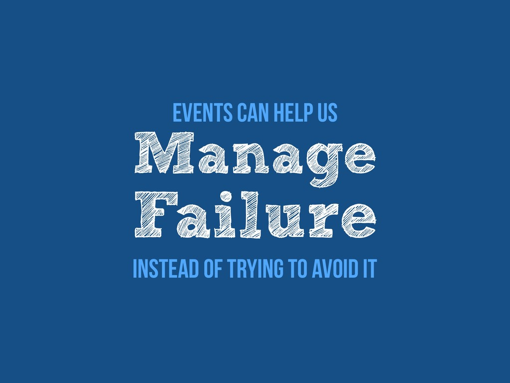 Events Can Help Us Manage Failure Instead Of Tr...