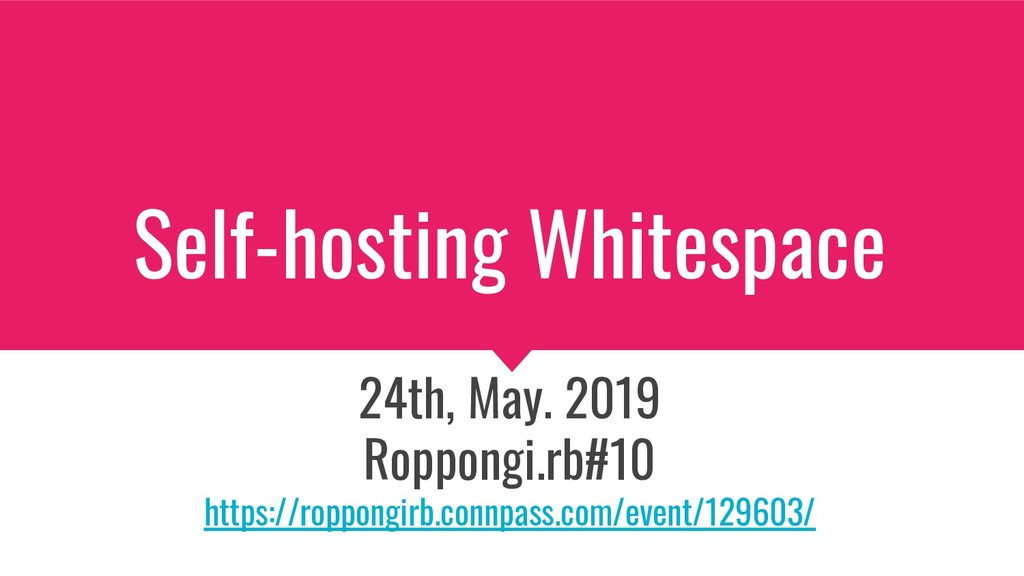 Self-hosting Whitespace 24th, May. 2019 Roppong...