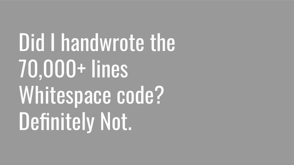 Did I handwrote the 70,000+ lines Whitespace co...