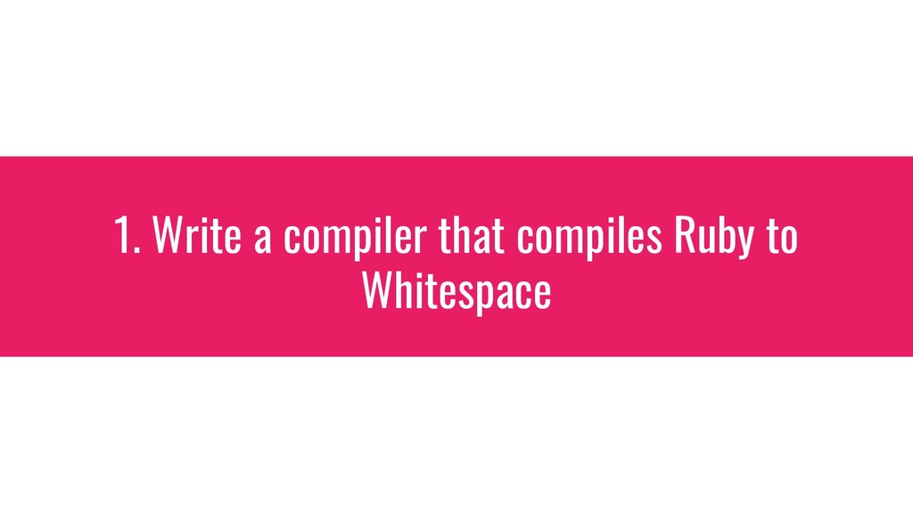 1. Write a compiler that compiles Ruby to White...