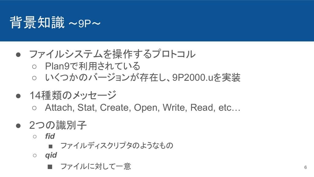 背景知識 〜9P〜 ● ファイルシステムを操作するプロトコル ○ Plan9で利用されている ...