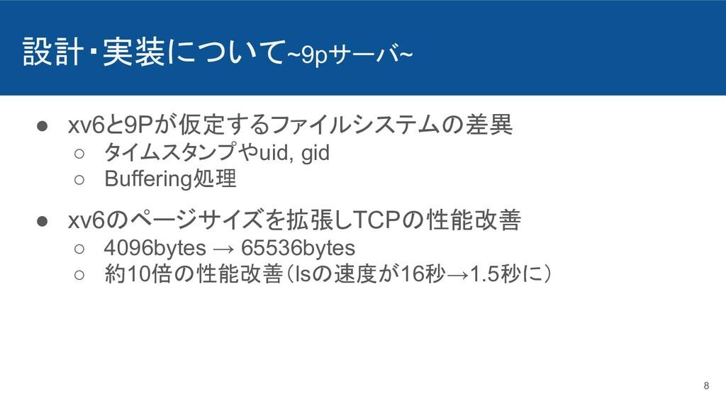 設計・実装について~9pサーバ~ ● xv6と9Pが仮定するファイルシステムの差異 ○ タイム...
