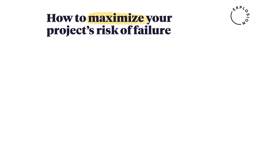 How to maximize your project's risk of failure