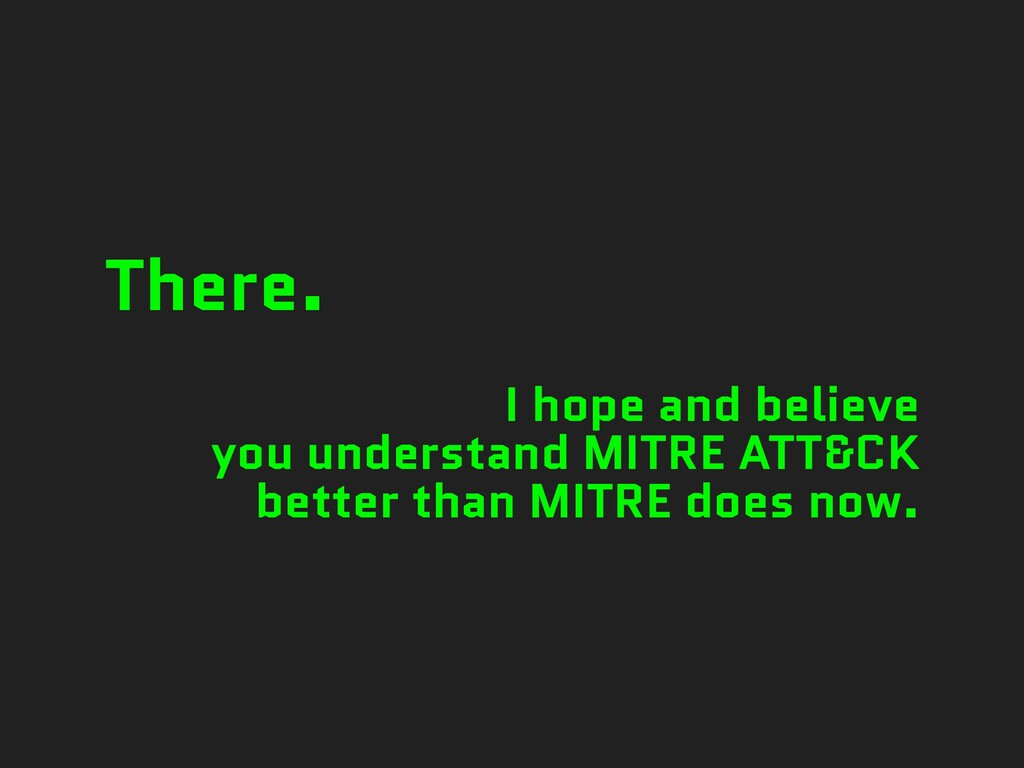 There. I hope and believe you understand MITRE ...