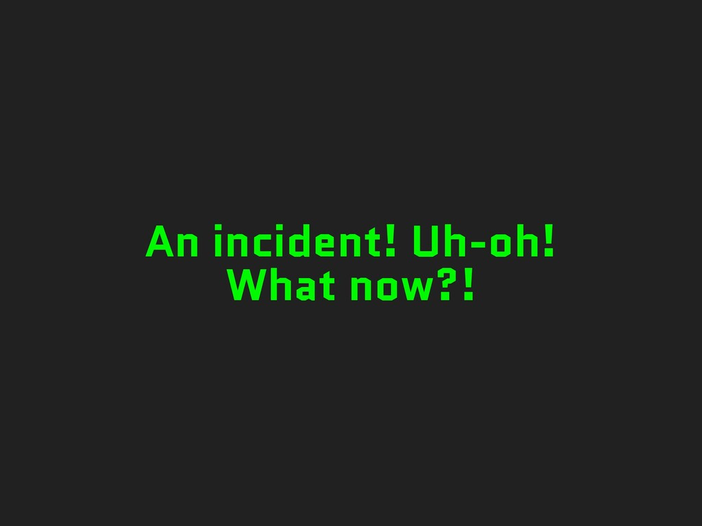 An incident! Uh-oh! What now?!