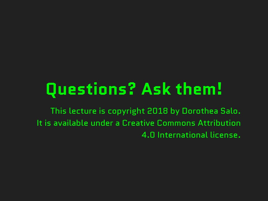 Questions? Ask them! This lecture is copyright ...