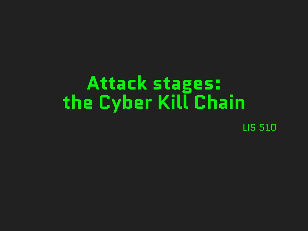 Attack stages: the Cyber Kill Chain LIS 510