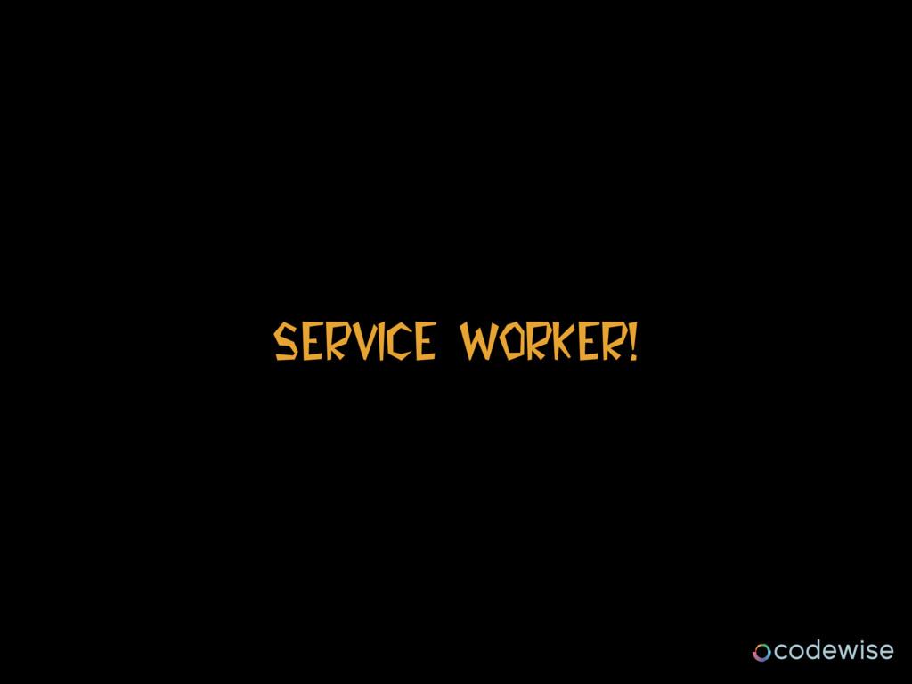 Service Worker!