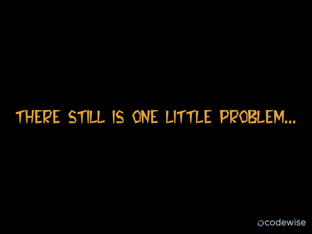 There Still Is One LITTLE PROBLEM...