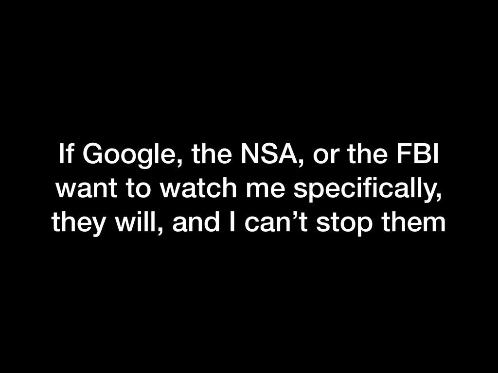 If Google, the NSA, or the FBI want to watch me...