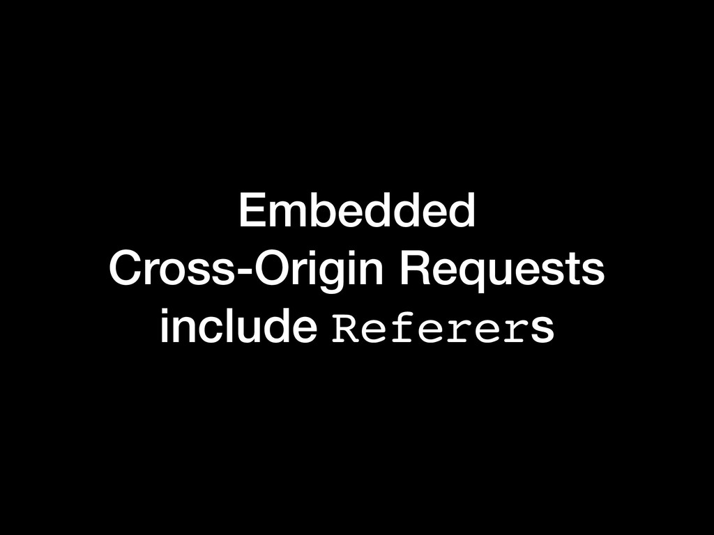 Embedded Cross-Origin Requests include Referers
