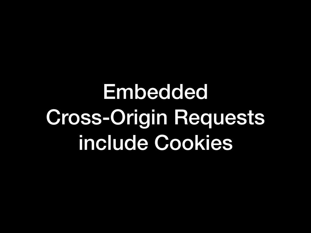 Embedded Cross-Origin Requests include Cookies