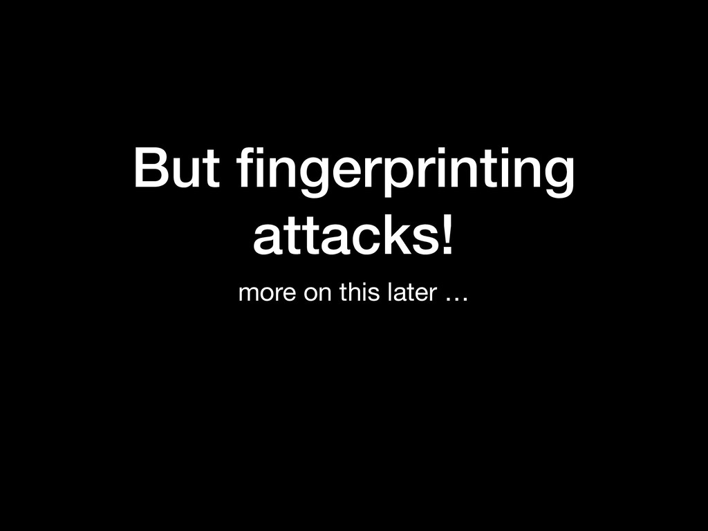 But fingerprinting attacks! more on this later …