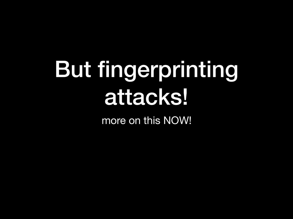 But fingerprinting attacks! more on this NOW!