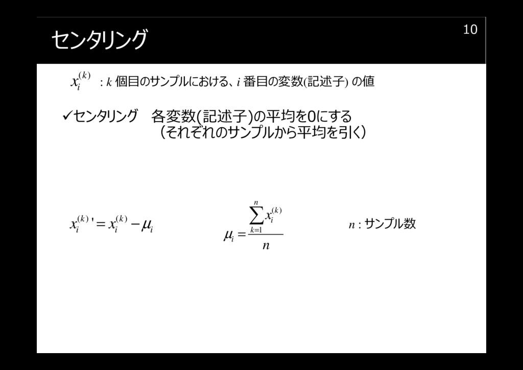 センタリング 10 センタリング 各変数(記述⼦)の平均を0にする (それぞれのサンプルから平...