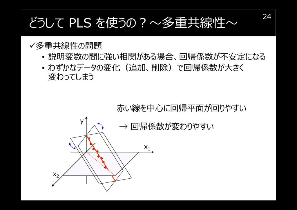 どうして PLS を使うの︖〜多重共線性〜 多重共線性の問題 • 説明変数の間に強い相関がある...