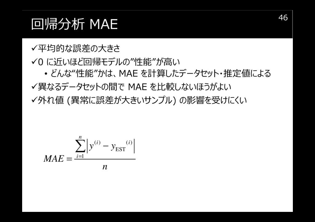 """回帰分析 MAE 平均的な誤差の大きさ 0 に近いほど回帰モデルの""""性能""""が高い • どんな""""..."""