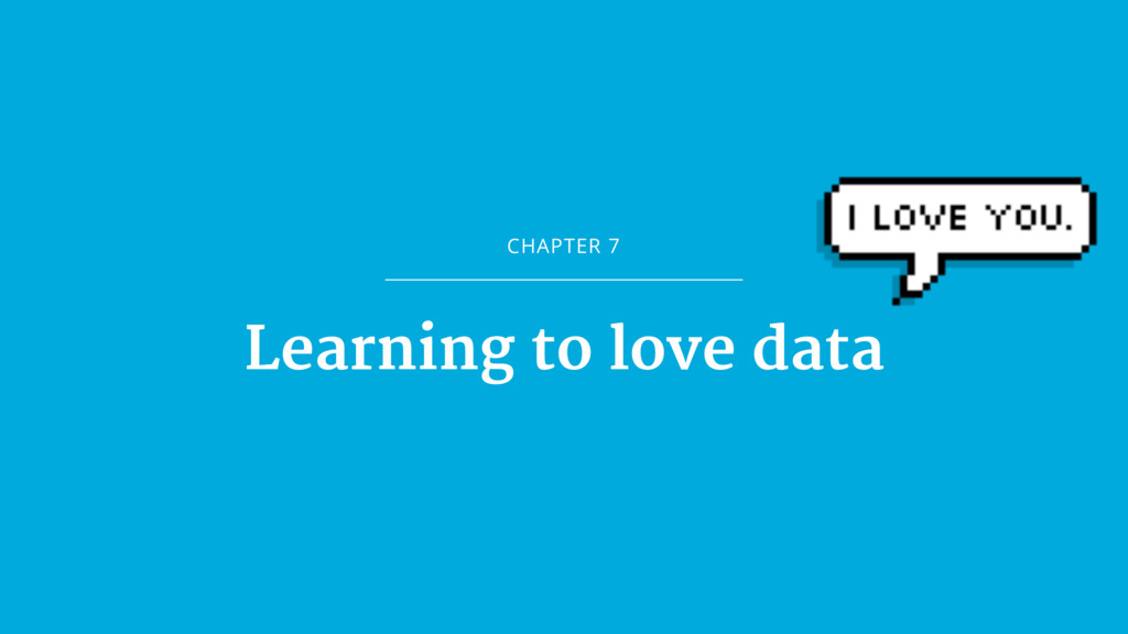 CHAPTER 7 Learning to love data