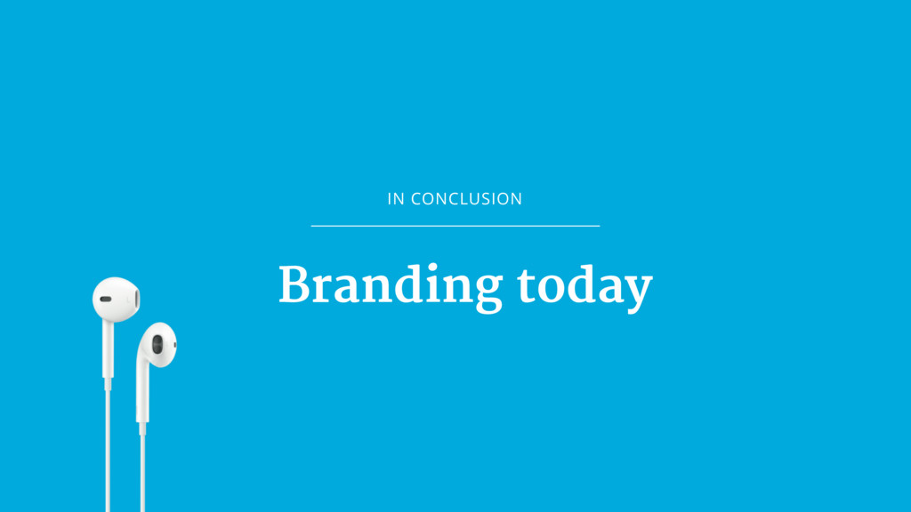IN CONCLUSION Branding today