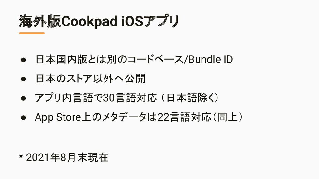 海外版Cookpad iOSアプリ ● 日本国内版とは別のコードベース/Bundle ID ●...