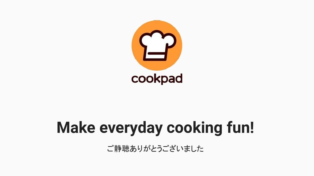 Make everyday cooking fun! ご静聴ありがとうございました