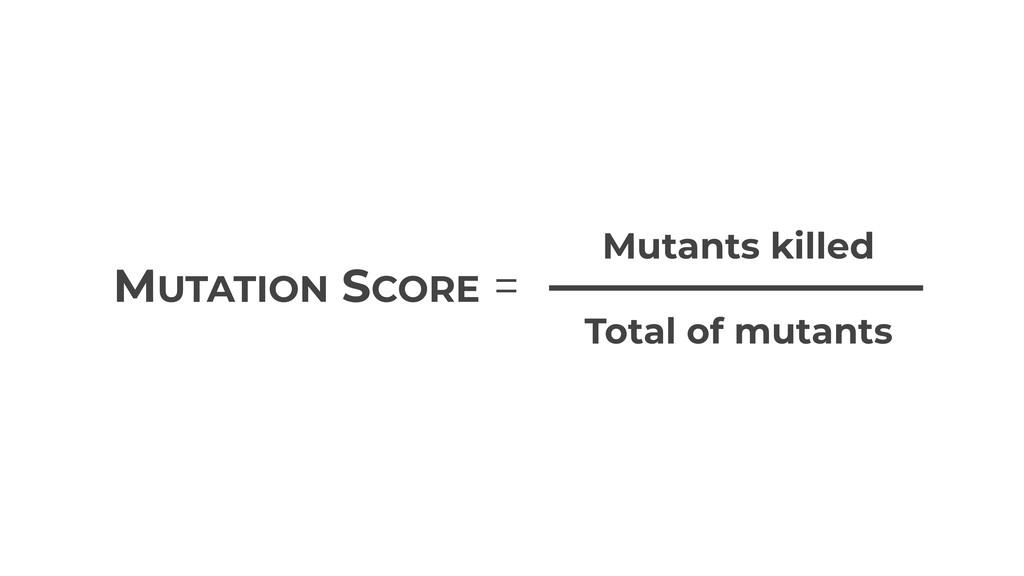 MUTATION SCORE = Mutants killed Total of mutants