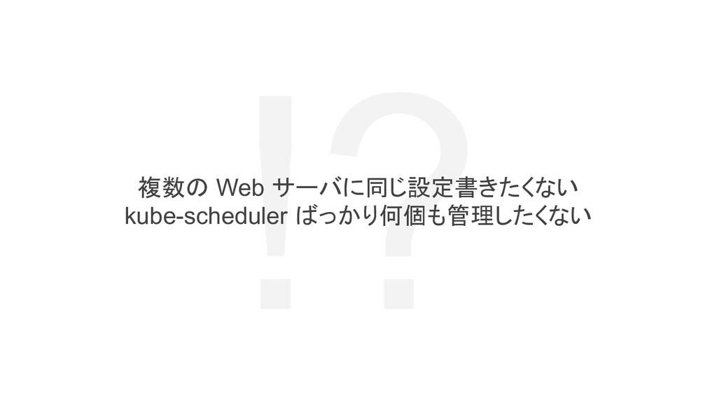 !? 複数の Web サーバに同じ設定書きたくない kube-scheduler ばっかり何個...