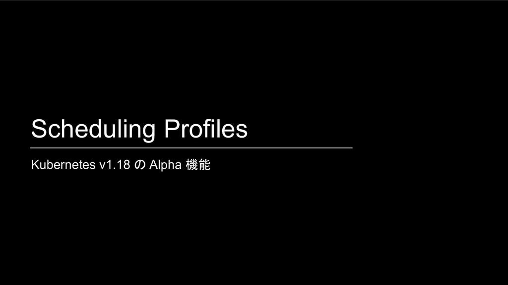 Scheduling Profiles Kubernetes v1.18 の Alpha 機能