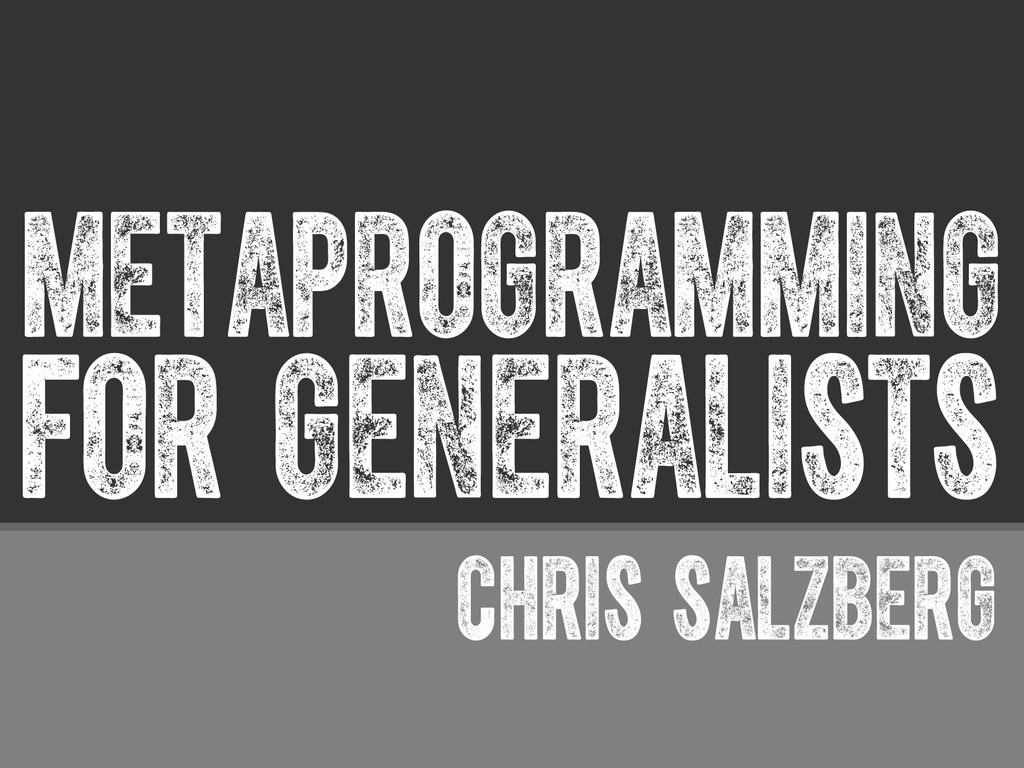 FOR GENERALISTS metaprogramming CHRIS SALZBERG