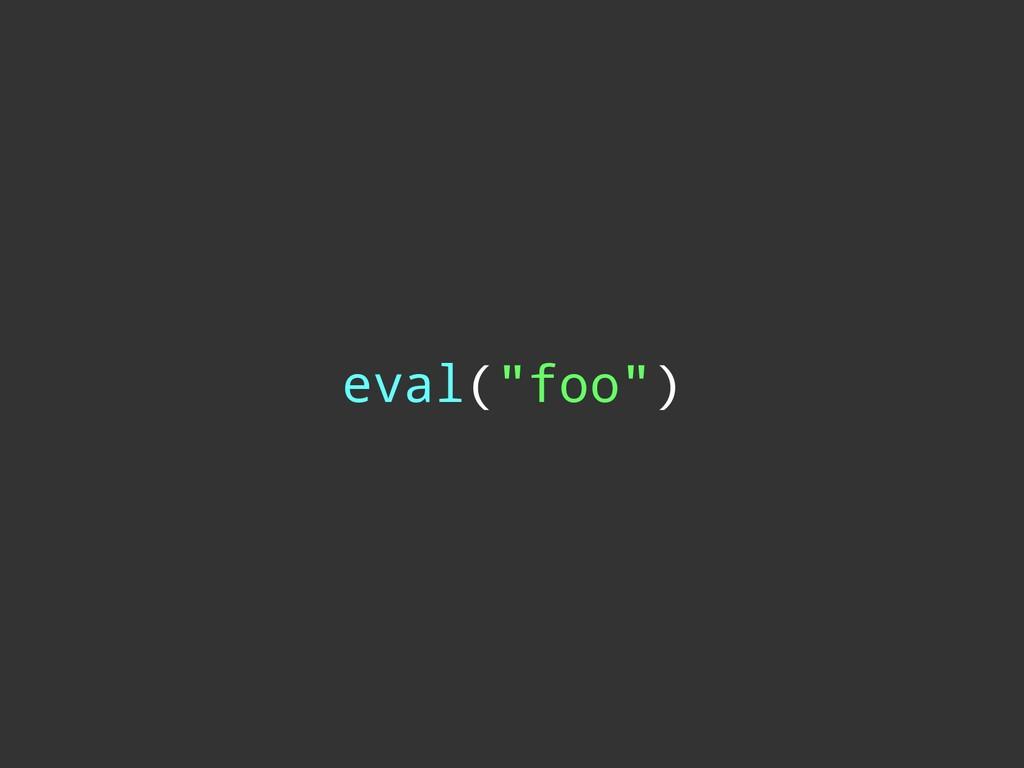 """eval(""""foo"""")"""