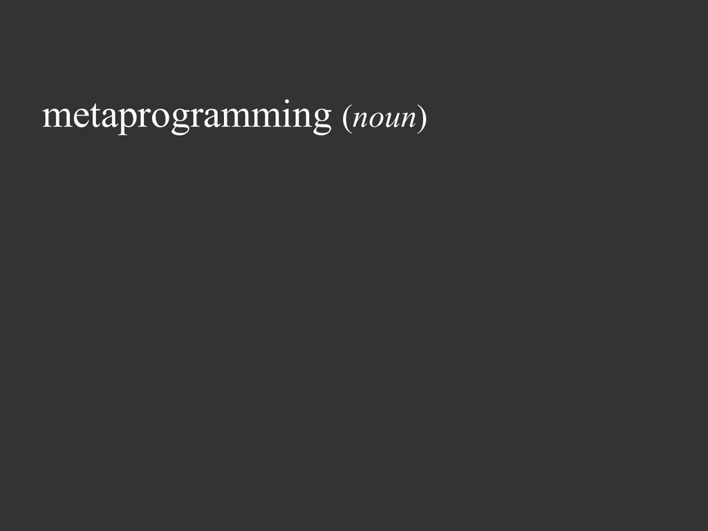 metaprogramming (noun)