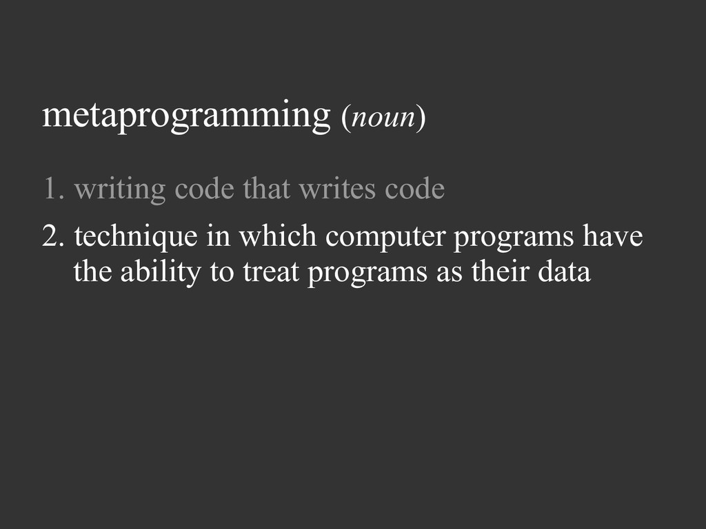 metaprogramming (noun) 1. writing code that wri...