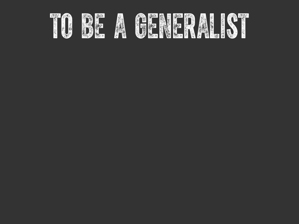 To be a generalist