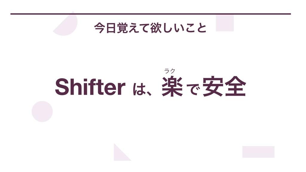 ࠓ֮͑ͯཉ͍͜͠ͱ Shifter ɺָͰ҆શ ϥΫ