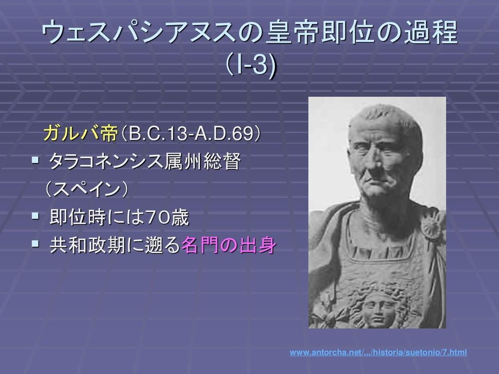ウェスパシアヌスの皇帝即位の過程 (I-3) ガルバ帝(B.C.13-A.D.69) ▪ タラ...