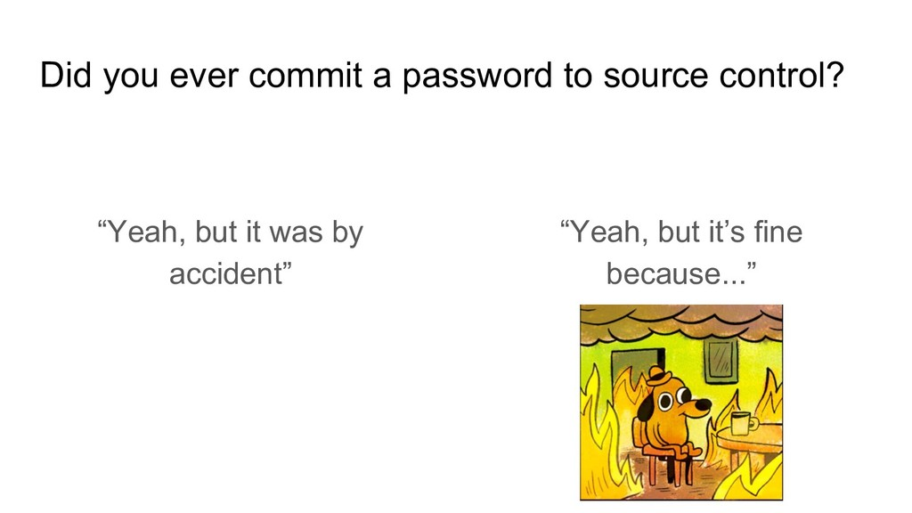 Did you ever commit a password to source contro...