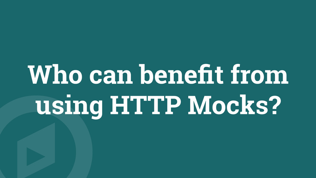 Who can benefit from using HTTP Mocks?