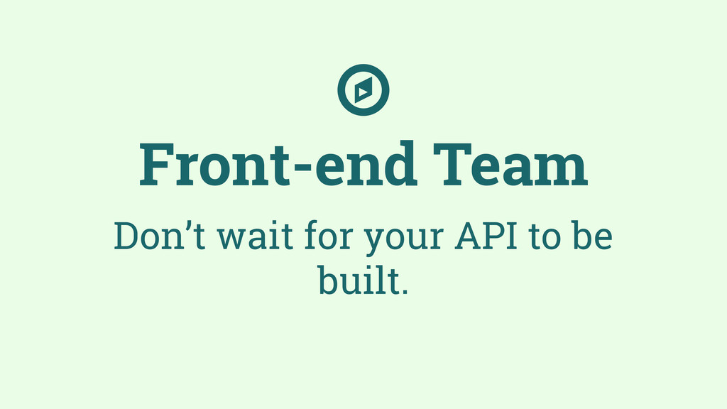 Front-end Team Don't wait for your API to be bu...
