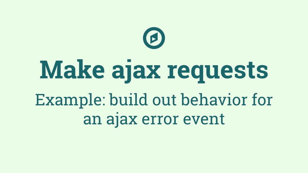 Make ajax requests Example: build out behavior ...