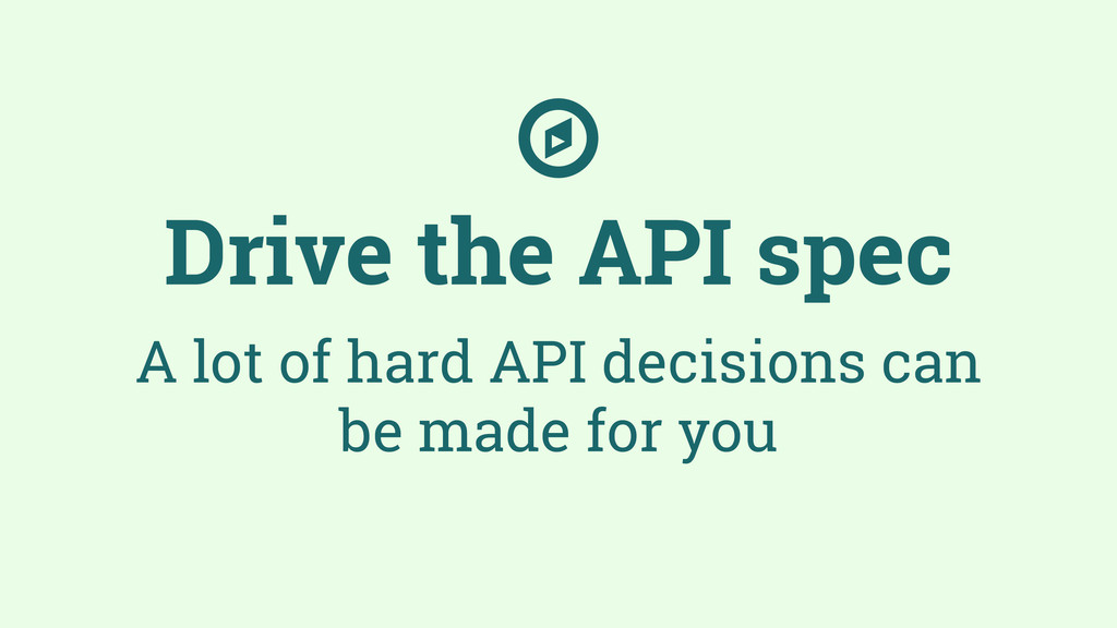 Drive the API spec A lot of hard API decisions ...
