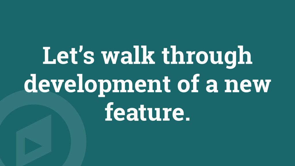 Let's walk through development of a new feature.