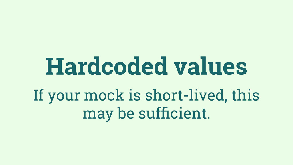 Hardcoded values If your mock is short-lived, t...
