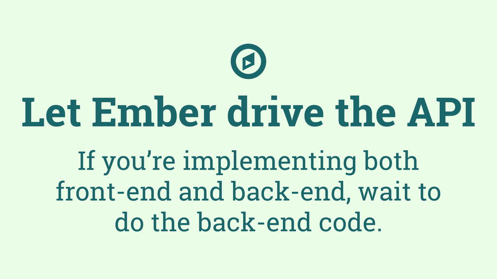 Let Ember drive the API If you're implementing ...